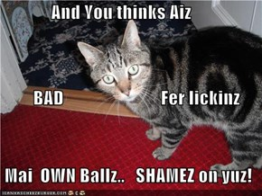 And You thinks Aiz          BAD                           Fer lickinz  Mai  OWN Ballz..   SHAMEZ on yuz!