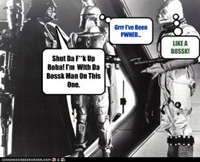 Shut Da F**k Up Boba! I'm  With Da Bossk Man On This One.