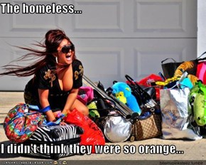 The homeless...  I didn't think they were so orange...