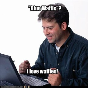 Internet Noob:The Mother of All Waffles...