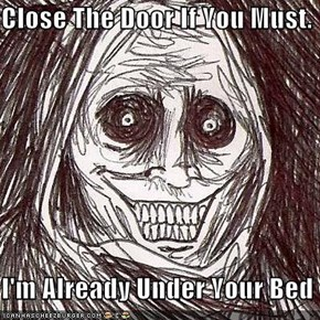 Close The Door If You Must.  I'm Already Under Your Bed