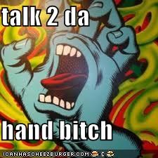 talk 2 da  hand bitch