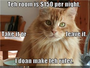 Teh room is $150 per night.  Take it or                                leave it.             I doan make teh rulez.