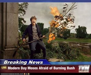 Breaking News - Modern Day Moses Afraid of Burning Bush