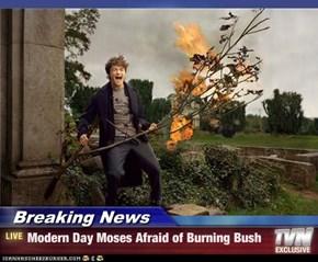 Breaking News - Modern Day Moses Afraid of Burning Bush