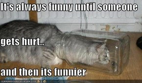 It's always funny until someone  gets hurt.. and then its funnier