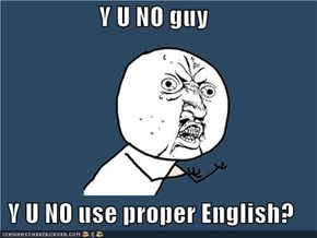 Y U NO guy  Y U NO use proper English?