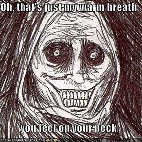 Oh, that's just my warm breath  you feel on your neck