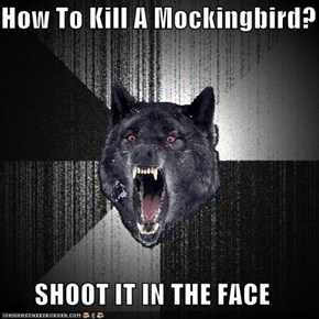 How To Kill A Mockingbird?  SHOOT IT IN THE FACE