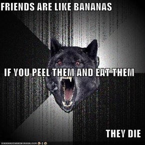 FRIENDS ARE LIKE BANANAS  IF YOU PEEL THEM AND EAT THEM THEY DIE