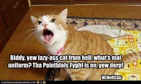 Biddy, yew lazy-ass cat frum hell, whur's mai uniform? Tha Paintblols Fyght is on, yew derp!