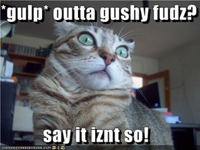 *gulp* outta gushy fudz?  say it iznt so!