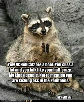 Yew NCHellCatz are a hoot. You cuss a lot and you talk like your half-crazy. My kinda people. Not to mention you are kicking ass in the Paintblols.
