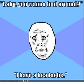 """Baby, you wanna fool around?""  ""I have a headache."""