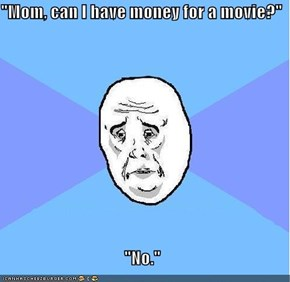 """Mom, can I have money for a movie?""  ""No."""
