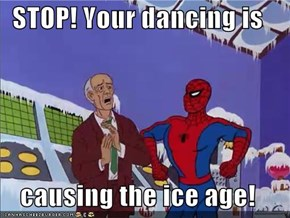 STOP! Your dancing is  causing the ice age!