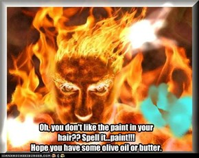 Oh, you don't like the paint in your hair?? Spell it...paint!!! Hope you have some olive oil or butter.
