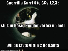 Guerrilla Gurrl 4 to GGs 1,2,3 : aiz stuk in Basic Builder vortex ub hell Wil be layte gittin 2 HotLanta