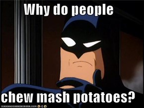 Why do people   chew mash potatoes?