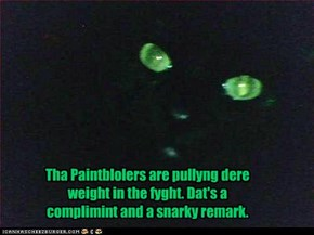 Tha Paintblolers are pullyng dere weight in the fyght. Dat's a complimint and a snarky remark. Yew decyde.
