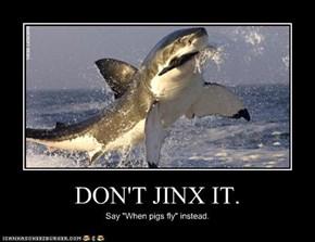 DON'T JINX IT.