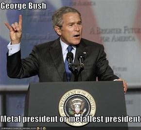 George Bush  Metal president or metallest president