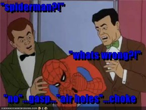 """spiderman?!"" ""whats wrong?!"" ""no""...gasp...""air holes""...choke"