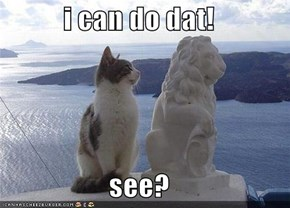 i can do dat!                     see?