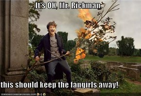 It's OK, Mr. Rickman,  this should keep the fangirls away!