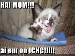 HAI MOM!!!  ai em on ICHC!!!!!