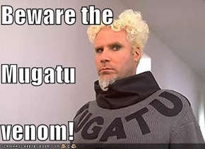 Beware the Mugatu venom!