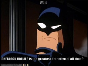 Wait,  SHERLOCK HOLMES is the greatest detective of all time?