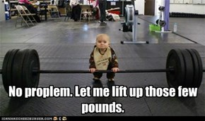 No proplem. Let me lift up those few pounds.
