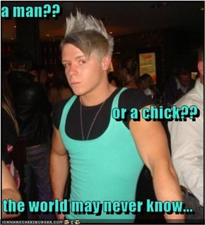 a man?? or a chick?? the world may never know...