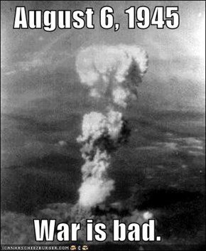 August 6, 1945  War is bad.