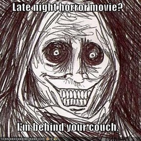 Late night horror movie?  I'm behind your couch.