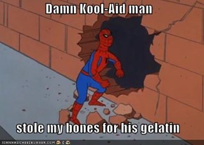 Damn Kool-Aid man  stole my bones for his gelatin