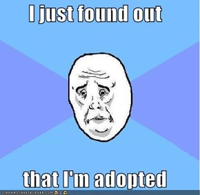 I just found out  that I'm adopted