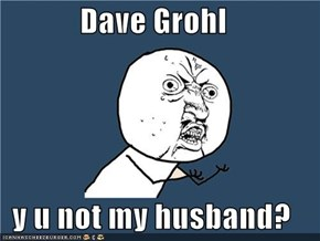 Dave Grohl  y u not my husband?