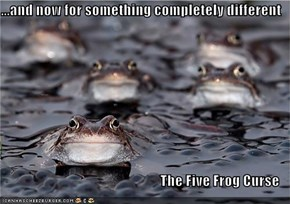 ...and now for something completely different                                       The Five Frog Curse