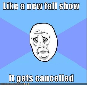 Like a new fall show  It gets cancelled