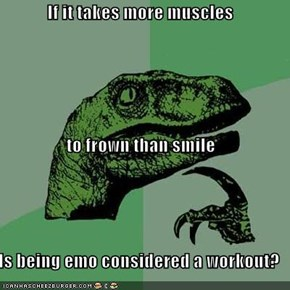 If it takes more muscles  to frown than smile Is being emo considered a workout?