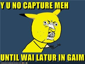 Y U NO CAPTURE MEH  UNTIL WAI LATUR IN GAIM
