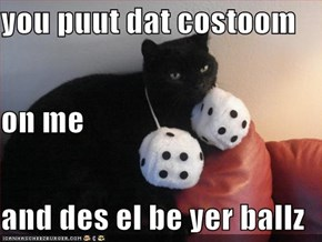 you puut dat costoom  on me and des el be yer ballz