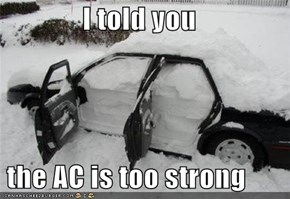I told you   the AC is too strong