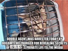 DOUBLE AGENT WAS ARRESTED TODAY BY DOG8MYCHEEZBURGER FOR REVEALING SECRETS OF _C_A_T_'S PRIVATE LIFE TO THE MEDIA