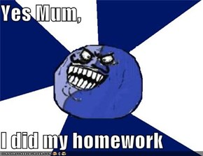 Yes Mum,  I did my homework