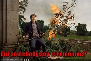 Did somebody say pyromaniac?