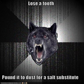 Lose a tooth  Pound it to dust for a salt substitute