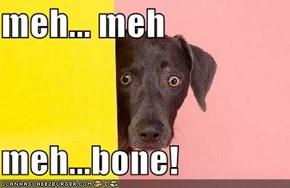 meh... meh  meh...bone!